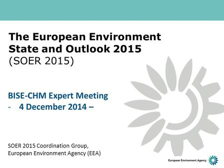 The European Environment State and Outlook 2015 (SOER 2015) SOER 2015 Coordination Group, European Environment Agency (EEA) BISE-CHM Expert Meeting -4.
