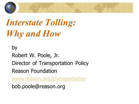 Interstate Tolling: Why and How by Robert W. Poole, Jr. Director of Transportation Policy Reason Foundation