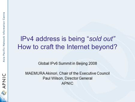 "1 IPv4 address is being ""sold out"" How to craft the Internet beyond? Global IPv6 Summit in Beijing 2008 MAEMURA Akinori, Chair of the Executive Council."