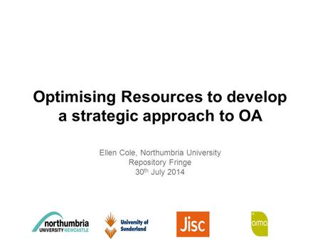 Optimising Resources to develop a strategic approach to OA Ellen Cole, Northumbria University Repository Fringe 30 th July 2014.