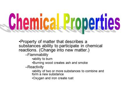Chemical Properties Property of matter that describes a substances ability to participate in chemical reactions. (Change into new matter.) Flammability.