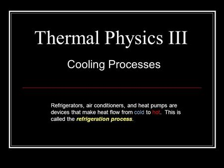 Thermal Physics III Cooling Processes Refrigerators, air conditioners, and heat pumps are devices that make heat flow from cold to hot. This is called.