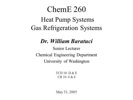 ChemE 260 Heat Pump Systems Gas Refrigeration Systems May 31, 2005 Dr. William Baratuci Senior Lecturer Chemical Engineering Department University of Washington.