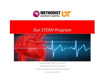 Our STEMI Program Leesa Wright, RN, CCCC, CCRN Methodist University Hospital 2015 Annual Tennessee STEMI Meeting October, 2, 2015.