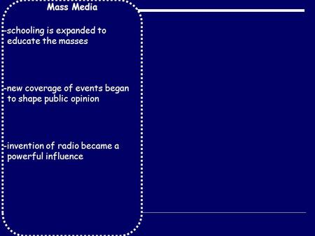Mass Media -schooling is expanded to educate the masses -new coverage of events began to shape public opinion -invention of radio became a powerful influence.
