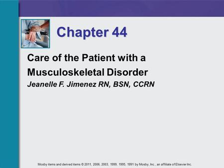Chapter 44 Care of the Patient with a Musculoskeletal Disorder Jeanelle F. Jimenez RN, BSN, CCRN Mosby items and derived items © 2011, 2006, 2003, 1999,