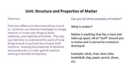 "Unit: Structure and Properties of Matter What is matter? Matter is anything that has a mass and takes up space. All of ""stuff"" around you is matter and."