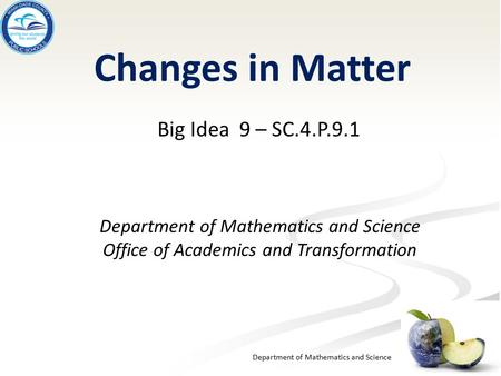 Department of Mathematics and Science Changes in Matter Big Idea 9 – SC.4.P.9.1 Department of Mathematics and Science Office of Academics and Transformation.
