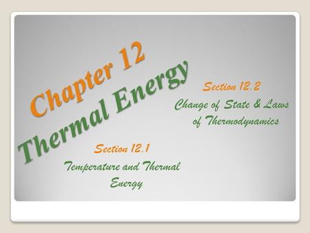 C h a p t e r 1 2 T h e r m a l E n e r g y Section 12.1 Temperature and Thermal Energy Section 12.2 Change of State & Laws of Thermodynamics.