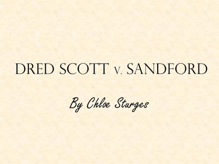 Dred Scott v. Sandford By Chloe Sturges. Overview Dred Scott, a slave in the 1800s, was taken out of Missouri, a slave state, by his owner John Emerson.