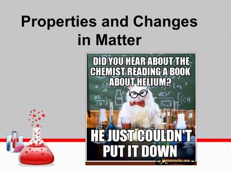Properties and Changes in Matter. PROPERTIES OF MATTER.