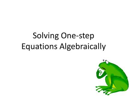 Solving One-step Equations Algebraically. The goal of solving equations: -To get one x alone on one side of the equation. The rule for solving equations: