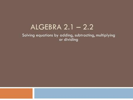 ALGEBRA 2.1 – 2.2 Solving equations by adding, subtracting, multiplying or dividing.