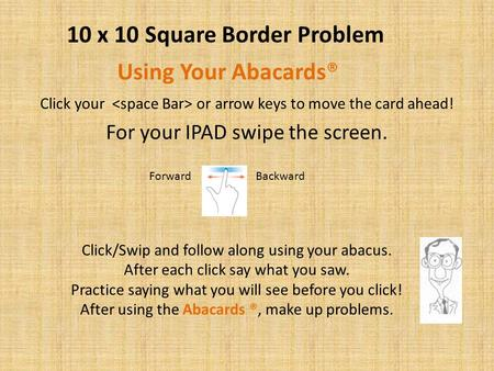 Click your or arrow keys to move the card ahead! For your IPAD swipe the screen. Using Your Abacards® Click/Swip and follow along using your abacus. After.