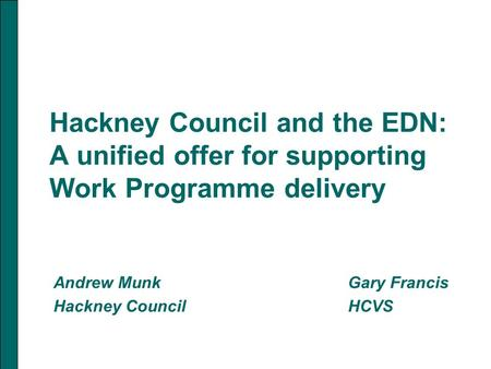 Hackney Council and the EDN: A unified offer for supporting Work Programme delivery Andrew MunkGary Francis Hackney Council HCVS.