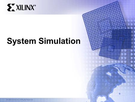 © 2003 Xilinx, Inc. All Rights Reserved System Simulation.