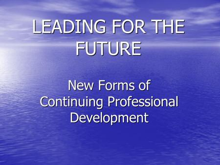 LEADING FOR THE FUTURE New Forms of Continuing Professional Development.