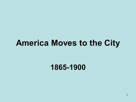 1 America Moves to the City 1865-1900. 2 Context The Age of Monopolies, Trusts, Big Labor, and Big Cities In the late nineteenth century, American Society.