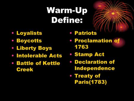 Warm-Up Define: Loyalists Boycotts Liberty Boys Intolerable Acts Battle of Kettle Creek Patriots Proclamation of 1763 Stamp Act Declaration of Independence.