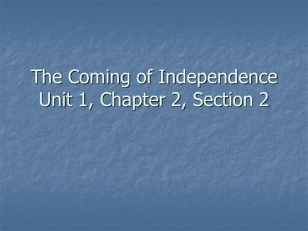 The Coming of Independence Unit 1, Chapter 2, Section 2