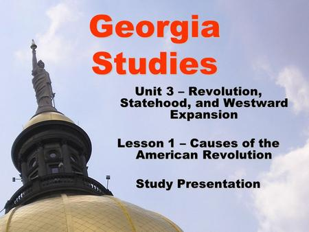 Georgia Studies Unit 3 – Revolution, Statehood, and Westward Expansion Lesson 1 – Causes of the American Revolution Study Presentation.