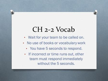 CH 2-2 Vocab Wait for your team to be called on. No use of books or vocabulary work You have 5 seconds to respond. If incorrect or time runs out, other.