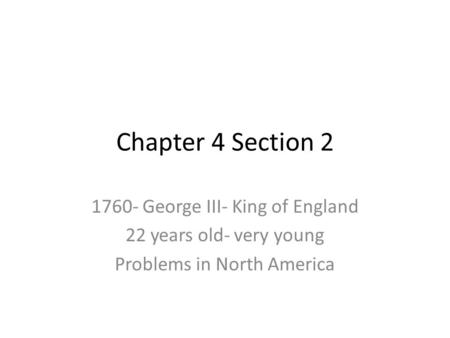 Chapter 4 Section 2 1760- George III- King of England 22 years old- very young Problems in North America.