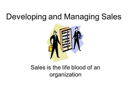 Developing and Managing Sales Sales is the life blood of an organization.