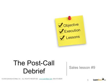 1 The Post-Call Debrief Sales lesson #9 Objective Execution Lessons © 2009 Dahlstrom Entities, Inc. ALL RIGHTS RESERVED www.LearnBeer.com 866-979-BEERwww.LearnBeer.com.