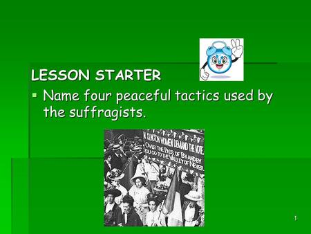 1 LESSON STARTER  Name four peaceful tactics used by the suffragists.