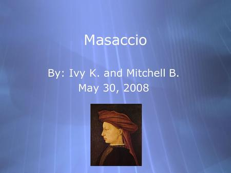 Masaccio By: Ivy K. and Mitchell B. May 30, 2008 By: Ivy K. and Mitchell B. May 30, 2008.