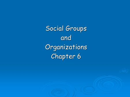 Social Groups andOrganizations Chapter 6. Social group  Consists of a number of people who have a common identity, some feeling of unity, and certain.