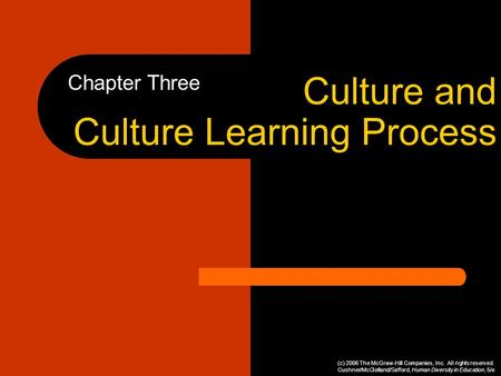 Culture and Culture Learning Process Chapter Three (c) 2006 The McGraw-Hill Companies, Inc. All rights reserved. Cushner/McClelland/Safford, Human Diversity.