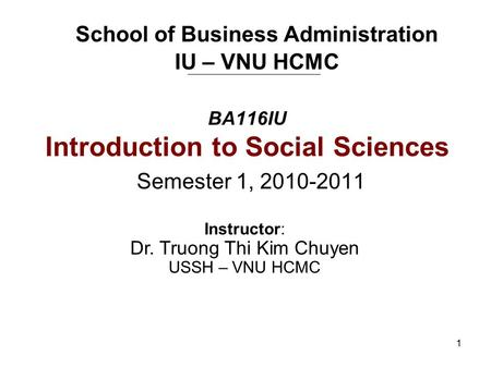 1 BA116IU Introduction to Social Sciences Semester 1, 2010-2011 School of Business Administration IU – VNU HCMC Instructor: Dr. Truong Thi Kim Chuyen USSH.