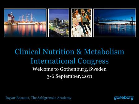 Clinical Nutrition & Metabolism International Congress Welcome to Gothenburg, Sweden 3-6 September, 2011 Ingvar Bosaeus, The Sahlgrenska Academy.