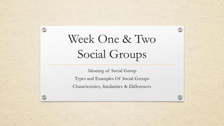 Week One & Two Social Groups Meaning of Social Group Types and Examples Of Social Groups Characteristics, Similarities & Differences.