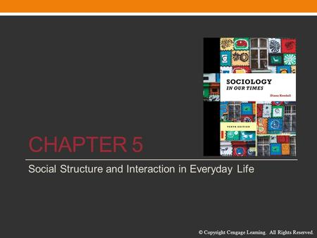 © Copyright Cengage Learning. All Rights Reserved. CHAPTER 5 Social Structure and Interaction in Everyday Life.