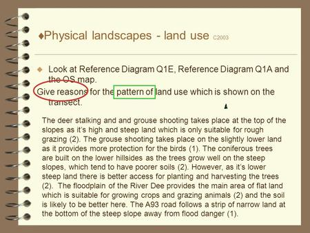  Physical landscapes - land use C2003  Look at Reference Diagram Q1E, Reference Diagram Q1A and the OS map. Give reasons for the pattern of land use.