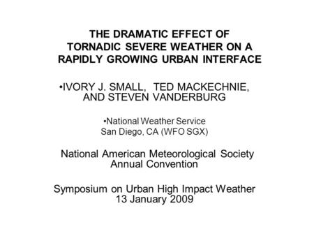 THE DRAMATIC EFFECT OF TORNADIC SEVERE WEATHER ON A RAPIDLY GROWING URBAN INTERFACE IVORY J. SMALL, TED MACKECHNIE, AND STEVEN VANDERBURG National Weather.
