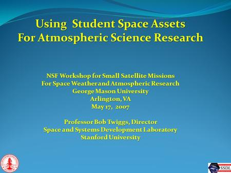 Using Student Space Assets For Atmospheric Science Research NSF Workshop for Small Satellite Missions For Space Weather and Atmospheric Research George.