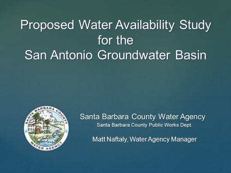 Proposed Water Availability Study for the San Antonio Groundwater Basin Santa Barbara County Water Agency Santa Barbara County Public Works Dept. Matt.