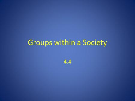 Groups within a Society 4.4. Introduction Society is not only a group; it is a group made up of smaller groups – Everybody participates in a group – Orenstein: