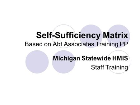 Self-Sufficiency Matrix Based on Abt Associates Training PP Michigan Statewide HMIS Staff Training.