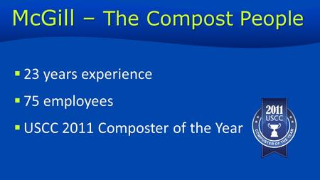  23 years experience  75 employees  USCC 2011 Composter of the Year McGill – The Compost People.