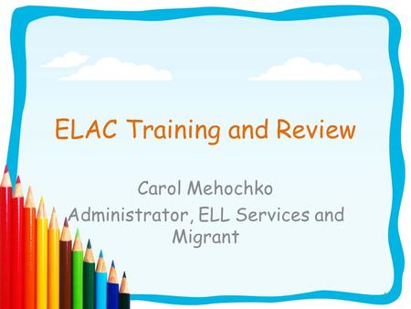1 ELAC Training and Review Carol Mehochko Administrator, ELL Services and Migrant.