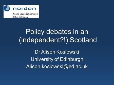 Policy debates in an (independent?!) Scotland Dr Alison Koslowski University of Edinburgh