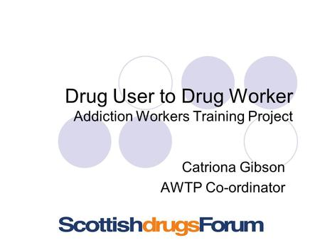 Drug User to Drug Worker Addiction Workers Training Project Catriona Gibson AWTP Co-ordinator.