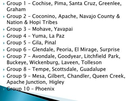  Group 1 – Cochise, Pima, Santa Cruz, Greenlee, Graham  Group 2 – Coconino, Apache, Navajo County & Nation & Hopi Tribes  Group 3 – Mohave, Yavapai.