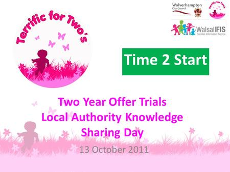 Two Year Offer Trials Local Authority Knowledge Sharing Day 13 October 2011 Time 2 Start.