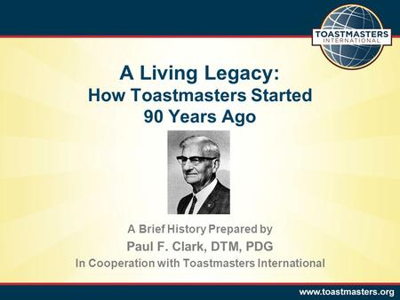 A Living Legacy: How Toastmasters Started 90 Years Ago A Brief History Prepared by Paul F. Clark, DTM, PDG In Cooperation with Toastmasters International.